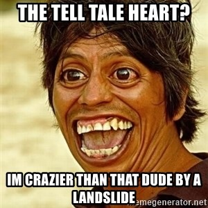 Crazy funny - The tell tale heart? Im crazier than That duDe by a lanDslide