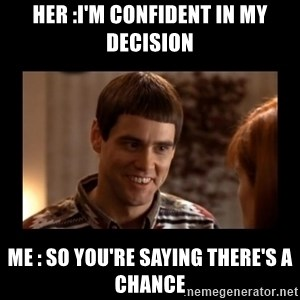 Lloyd-So you're saying there's a chance! - Her :I'm confident in my decision Me : So you're saying there's a chance