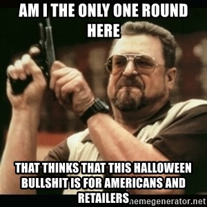 am i the only one around here - am I the only one round here that thinks that this halloween bullshit is for americans and retailers