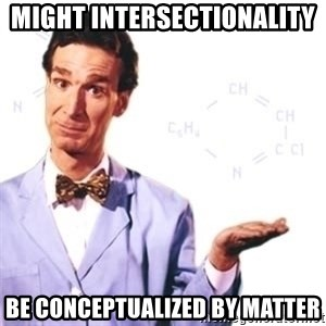 Bill Nye - might intersectionality  be conceptualized by matter