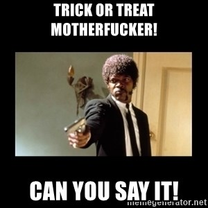 ENGLISH DO YOU SPEAK IT - Trick or treat motherfucker! Can you say it!