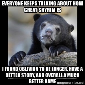sad bear - everyone keeps talking about how great skyrim is I found oblivion to be longer, have a better story, and overall a much better game