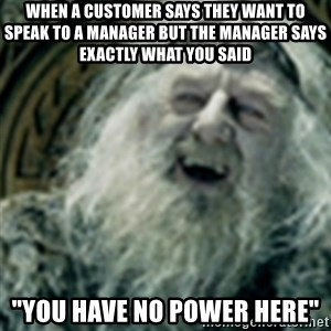 """you have no power here - When a customer says they want to speak to a manager but the manager says exactly what you said """"You have no power here"""""""