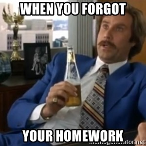 well that escalated quickly  - When You forgot your Homework