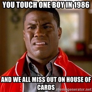 Kevin hart too - You touch one boy in 1986 And we all miss out on house of cards
