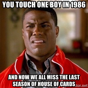 Kevin hart too - You touch one boy In 1986 And now we all miss the last season of house of cards