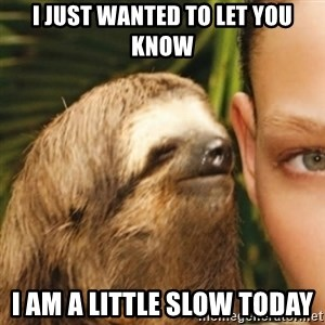 Whispering sloth - I just wanted to let you know I am a little slow today