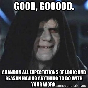 Sith Lord - Good, gooood. abandon all expectations of logic and reason having anything to do with your work.