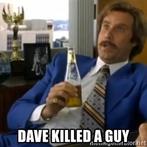 That escalated quickly-Ron Burgundy - Dave killed a guy
