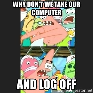 Pushing Patrick - WHY DOn't we take our computer AND LOG OFF