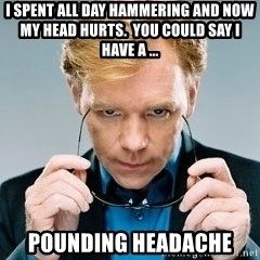 David Caruso CSI - I spent all day hammering and now my head hurts.  You could say I have a ... Pounding headache
