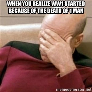 Face Palm - When you realize WW1 started because of the death of 1 man