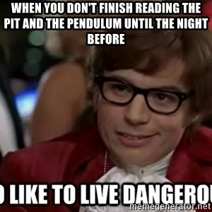 I too like to live dangerously - when you don't finish reading the pit and the pendulum until the night before