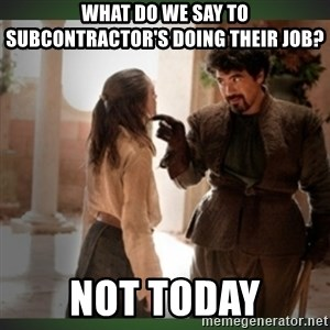 What do we say to the god of death ?  - What do we say to subcontractor's doing their job? not today