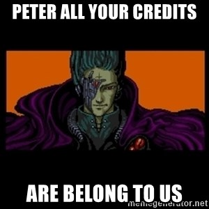 All your base are belong to us - PETER All Your CREDITS ARE BELONG TO US