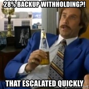 That escalated quickly-Ron Burgundy - 28% backup withholding?! That escalated quickly