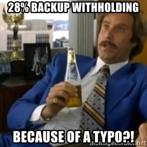 That escalated quickly-Ron Burgundy - 28% backup withholding because of a typo?!