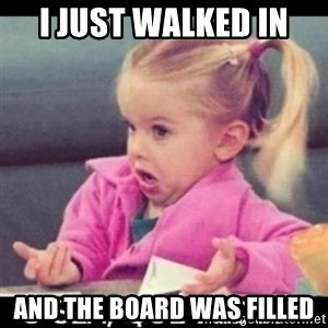 O SEA,QUÉ PEDO MEM - I just walked in  and the board was filled