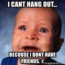 Very Sad Kid - I cant hang out... Becouse i dont have friends. :(
