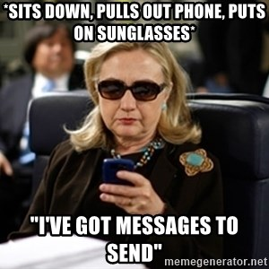 """Hillary Clinton Texting - *Sits down, Pulls out phone, Puts on Sunglasses* """"I've got messages to send"""""""
