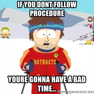 You're gonna have a bad time - If you dont follow procedure youre gonna have a bad tIme...