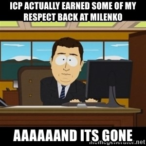 and they're gone - Icp Actually earned some of my respect back at Milenko  Aaaaaand its gone