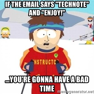 """You're gonna have a bad time - if the email says """"technote"""" and """"enjoy!"""" ...You're gonna have a bad time"""