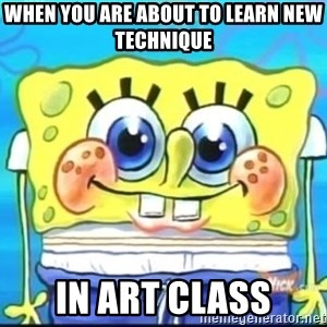 Epic Spongebob Face - When you are about to learn new technique in art class