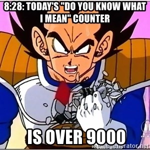"""Over 9000 - 8:28: Today's """"do you know what i mean"""" counter  IS OVER 9000"""