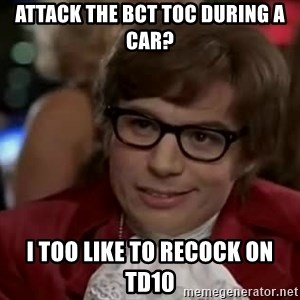 Austin Power - Attack the BCT TOC during a Car? I too like to Recock on TD10