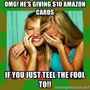 Laughing Girls  - OMG! he's giving $10 amazon cards  if you just teel the fool to!!