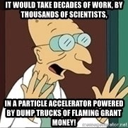 Professor Farnsworth - It would take decades of work, by thousands of scientists, in a particle accelerator powered by dump trucks of flaming grant money!