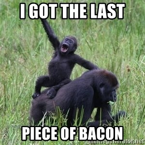 Happy Gorilla - i got the last  piece of bacon