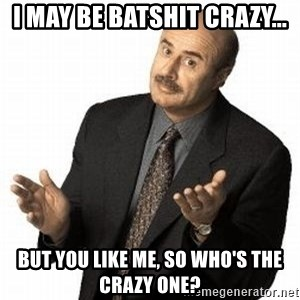 Dr. Phil - I May be batshit crazy... But you like me, so Who's the crazy one?