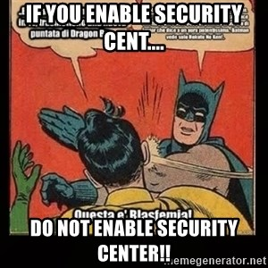 Batman Slap Robin Blasphemy - if you enable security cent.... do not enable security center!!