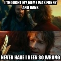 Never Have I Been So Wrong - I thought my meme was funny and dank Never have i been so wrong