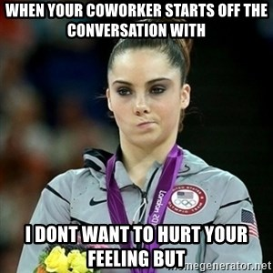 Not Impressed McKayla - When your coworker starts off the conversation with  I dont want to hurt your feeling but