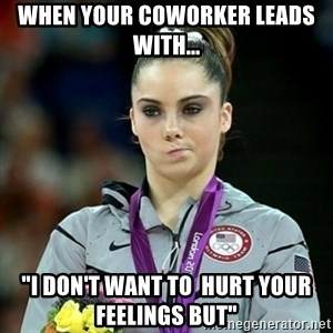 "Not Impressed McKayla - When your coworker leads with... ""I don't want to  hurt your feelings but"""