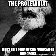 Marx - The proletariat Finds THIS FORM of COMMUNICATION HUMOROUS