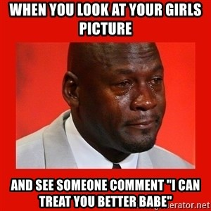 "crying michael jordan - when you look at your girls picture  and see someone comment ""i can treat you better babe"""