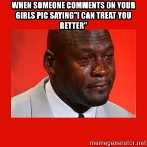 "crying michael jordan - when someone comments on your girls pic saying""i can treat you better"""