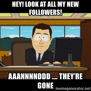 and they're gone - Hey! Look at all my new followers! Aaannnnddd .... they're gone