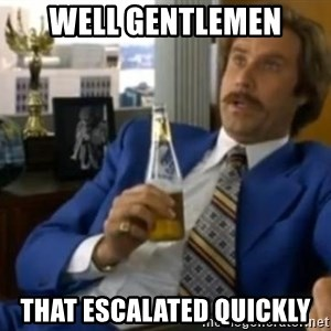 That escalated quickly-Ron Burgundy - Well gentlemen That escalated QuiCkly