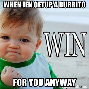 Win Baby - When Jen getup a burrito For you anyway