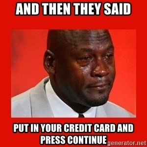 crying michael jordan - And Then THEY SAID Put in your credit card and press continue