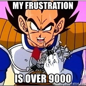 Over 9000 - my frustration is over 9000