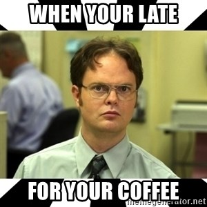 Dwight from the Office - When your late  for your coffee