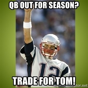 tom brady - Qb out for season? Trade for tom!
