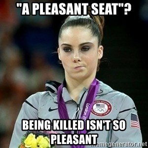 "Not Impressed McKayla - ""a pleasant seat""? being killed isn't so pleasant"