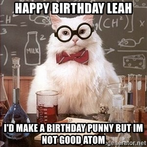 Science Cat - Happy Birthday Leah I'D MAKE A BIRTHDAY PUNNY BUT IM NOT GOOD ATOM